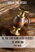 The True Story Behind Alfred Hitchcock's The Wrong Man ebook by Fergus Mason