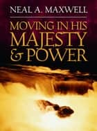 Moving in His Majesty and Power ebook by Neal A. Maxwell