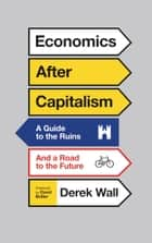 Economics After Capitalism - A Guide to the Ruins and a Road to the Future ebook by Derek Wall, David Bollier