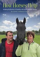 How Horses Help - Breaking the Barriers of Disability with Equine Assisted Therapy ebook by Gerry Harrington