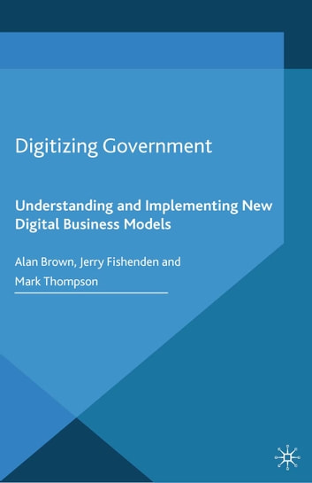 Digitizing Government - Understanding and Implementing New Digital Business Models ebook by A. Brown,J. Fishenden,M. Thompson