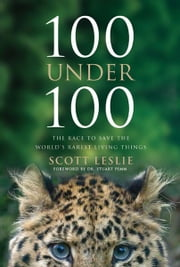 100 Under 100 - The Race to Save the World's Rarest Living Things ebook by Scott Leslie