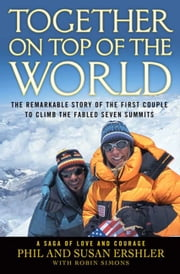 Together on Top of the World - The Remarkable Story of the First Couple to Climb the Fabled Seven Summits ebook by Robin Simons,Susan Ershler,Phil Ershler
