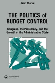 The Politics Of Budget Control - Congress, The Presidency And Growth Of The Administrative State ebook by John A. Marini