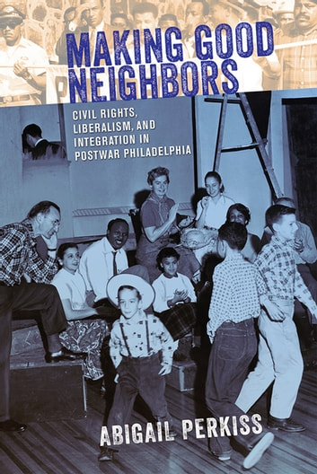 Making Good Neighbors - Civil Rights, Liberalism, and Integration in Postwar Philadelphia ebook by Abigail Perkiss