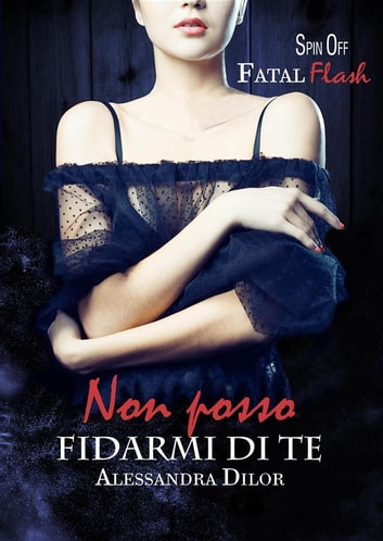 NON POSSO FIDARMI DI TE Spin Off Fatal Flash ebook by Alessandra Dilor