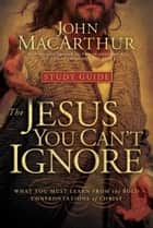 The Jesus You Can't Ignore (Study Guide) - What You Must Learn from the Bold Confrontations of Christ 電子書 by John MacArthur