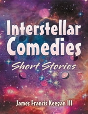 Interstellar Comedies: Short Stories ebook by James Francis Keegan III