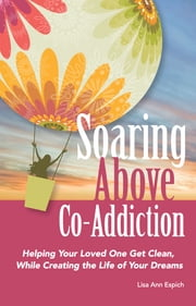Soaring Above Co-Addiction: Helping your loved one get clean, while creating the life of your dreams ebook by Lisa Espich