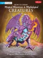 How to Draw Magical, Monstrous & Mythological Creatures - Discover the magic of drawing more than 20 legendary folklore, fantasy, and horror characters ebook by Bob Berry, Merrie Destefano