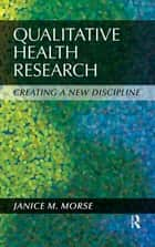 Qualitative Health Research - Creating a New Discipline ebook by Janice M Morse