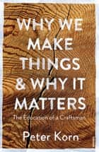 Why We Make Things and Why it Matters - The Education of a Craftsman ebook by Peter Korn