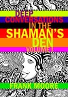 Deep Conversations In The Shaman's Den, Volume 1 - Deep Conversations In The Shaman's Den, #1 ebook by Frank Moore