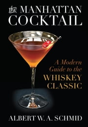 The Manhattan Cocktail - A Modern Guide to the Whiskey Classic ebook by Albert W. A. Schmid,Bridget Albert