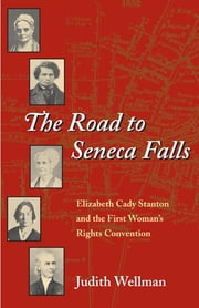 The Road to Seneca Falls - Elizabeth Cady Stanton and the First Woman's Rights Convention ebook by Judith Wellman