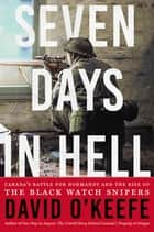 Seven Days in Hell - Canada's Battle for Normandy and the Rise of the Black Watch Snipers ebook by David O'Keefe