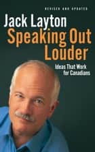 Speaking Out Louder - Ideas That Work for Canadians eBook by Jack Layton