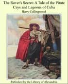 The Rover's Secret: A Tale of the Pirate Cays and Lagoons of Cuba ebook by Harry Collingwood