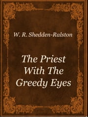 The Priest With The Greedy Eyes ebook by W. R. Shedden-Ralston
