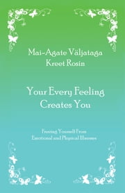 Your Every Feeling Creates You - Freeing Yourself from Emotional and Physical Illnesses ebook by Mai-Agate Väljataga; Kreet Rosin