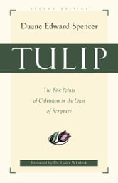 Tulip - The Five Points of Calvinism in the Light of Scripture ebook by Duane E. Spencer