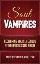 Soul Vampires: Reclaiming Your Lifeblood After Narcissistic Abuse ebook by Andrea Schneider