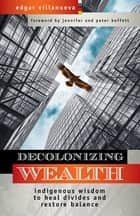 Decolonizing Wealth - Indigenous Wisdom to Heal Divides and Restore Balance ebook by Edgar Villanueva