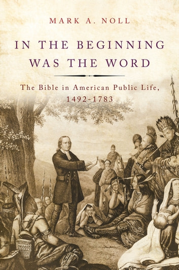 In the Beginning Was the Word - The Bible in American Public Life, 1492-1783 ebook by Mark A. Noll
