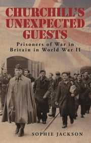 Churchill's Unexpected Guests - Prisoners of War in Britain in World War II ebook by Sophie Jackson