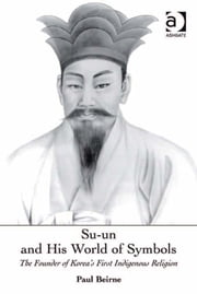 Su-un and His World of Symbols - The Founder of Korea's First Indigenous Religion ebook by Em Prof Paul Beirne