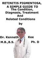 Retinitis Pigmentosa, A Simple Guide To The Condition, Diagnosis, Treatment And Related Conditions ebook by Kenneth Kee