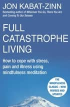 Full Catastrophe Living, Revised Edition - How to cope with stress, pain and illness using mindfulness meditation ebook by Jon Kabat-Zinn