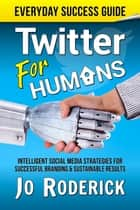 Twitter for Humans - Intelligent Social Media Strategies for Successful Branding, and Sustainable Results on Twitter. ebook by Jo Roderick