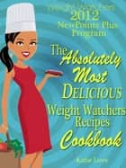Weight Watchers 2012 New Points Plus Program The Most Absolutely Delicious Recipes Cookbook ebook by Katie Love