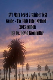 SAT Math Level 2 Subject Test Guide: The PhD Tutor Method 2013 Edition Part One ebook by Dr. David Kronmiller