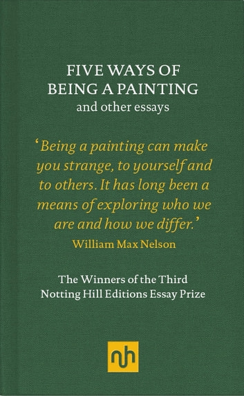 Five Ways of Being a Painting and Other Essays - The Winners of the Third Notting Hill Editions Essay Prize ebook by William Max Nelson