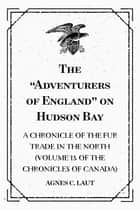 "The ""Adventurers of England"" on Hudson Bay: A Chronicle of the Fur Trade in the North (Volume 18 of the Chronicles of Canada) ebook by Agnes C. Laut"