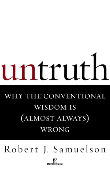 Untruth - Why the Conventional Wisdom Is (Almost Always) Wrong ebook by Robert J. Samuelson