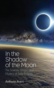In the Shadow of the Moon - The Science, Magic, and Mystery of Solar Eclipses ebook by Anthony Aveni