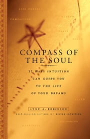 Compass of the Soul: 52 Ways Intuition Can Guide You to the Life of Your Dreams - 52 Ways Intuition Can Guide You to the Life of Your Dreams ebook by Lynn A. Robinson