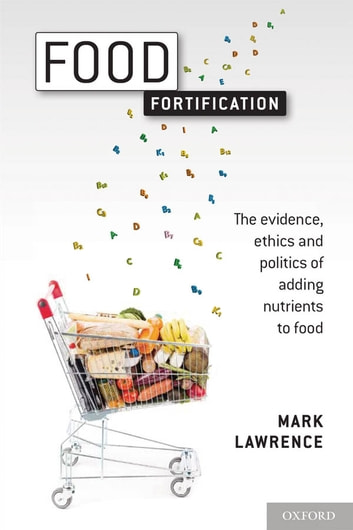 Food Fortification - The evidence, ethics, and politics of adding nutrients to food ebook by Mark Lawrence