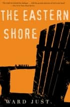 The Eastern Shore - A Novel ebook by Ward Just