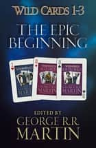 Wild Cards 1-3: The Epic Beginning - The first three books in the best-selling superhero series, collected for the first time ebook by