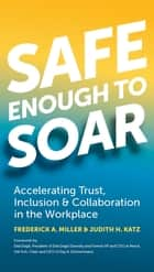 Safe Enough to Soar - Accelerating Trust, Inclusion, & Collaboration in the Workplace ebook by Frederick A. Miller, Judith H. Katz