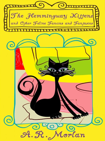 The Hemingway Kittens and Other Feline Fancies and Fantasies ebook by A. R. Morlan