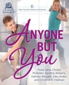 Anyone But You - 6 Best-Friend's-Sibling Romances ebook by Ruby Lang, Christy McKellen, Synithia Williams,...
