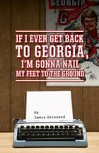 If I Ever Get Back to Georgia, Im Gonna Nail My Feet to the Ground ebook by Lewis Grizzard