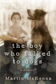 The Boy Who Talked to Dogs - A Memoir ebook by Martin McKenna