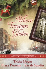 Where Treetops Glisten - Three Stories of Heartwarming Courage and Christmas Romance During World War II ebook by Tricia Goyer,Cara Putman,Sarah Sundin