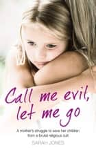 Call Me Evil, Let Me Go: A mother's struggle to save her children from a brutal religious cult ebook by Sarah Jones